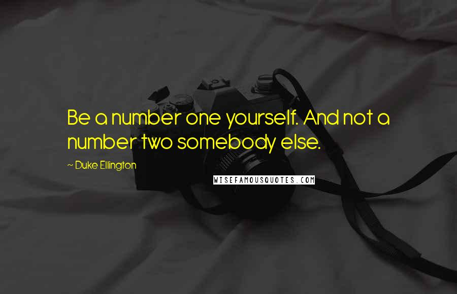 Duke Ellington quotes: Be a number one yourself. And not a number two somebody else.