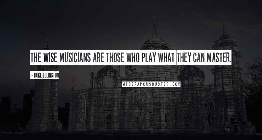Duke Ellington quotes: The wise musicians are those who play what they can master.
