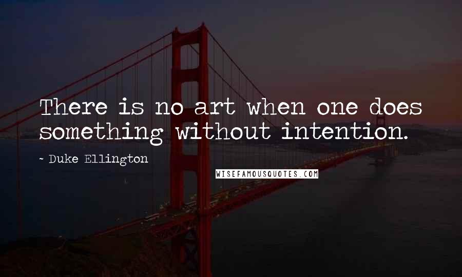 Duke Ellington quotes: There is no art when one does something without intention.