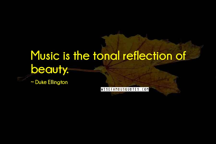 Duke Ellington quotes: Music is the tonal reflection of beauty.