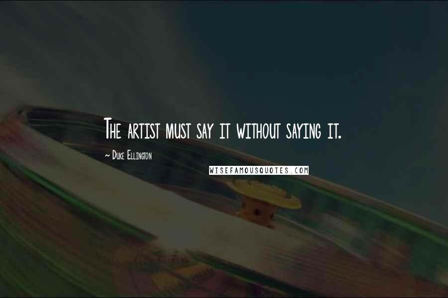 Duke Ellington quotes: The artist must say it without saying it.