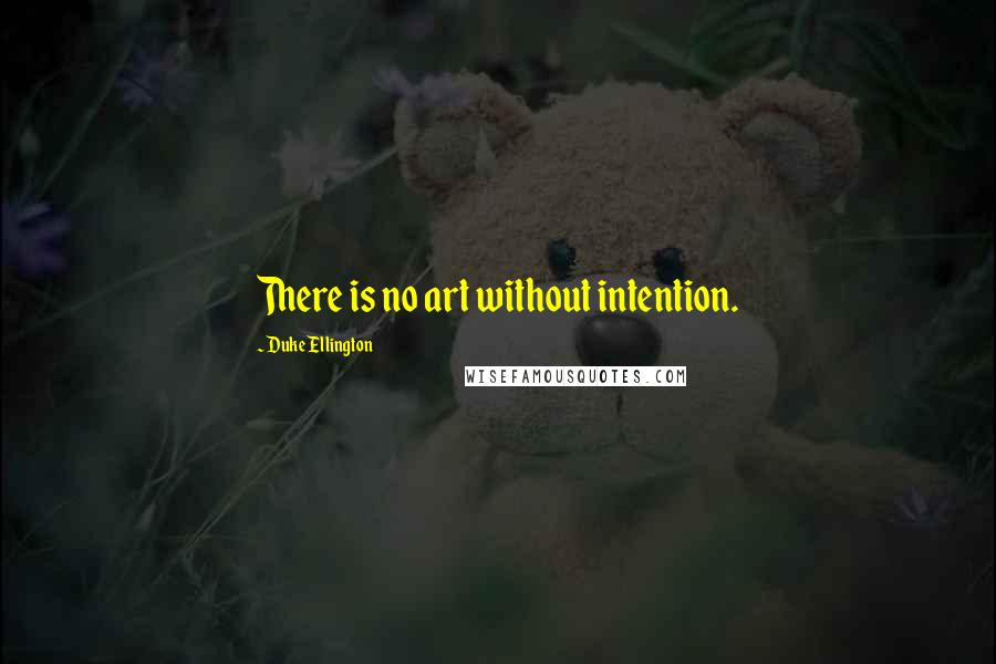 Duke Ellington quotes: There is no art without intention.