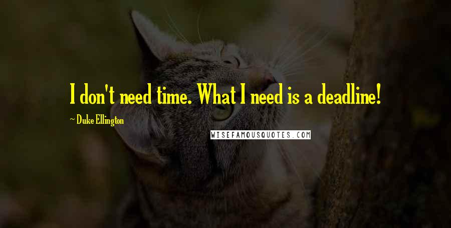 Duke Ellington quotes: I don't need time. What I need is a deadline!