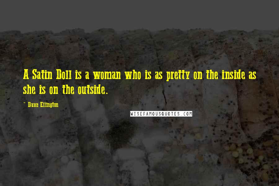 Duke Ellington quotes: A Satin Doll is a woman who is as pretty on the inside as she is on the outside.