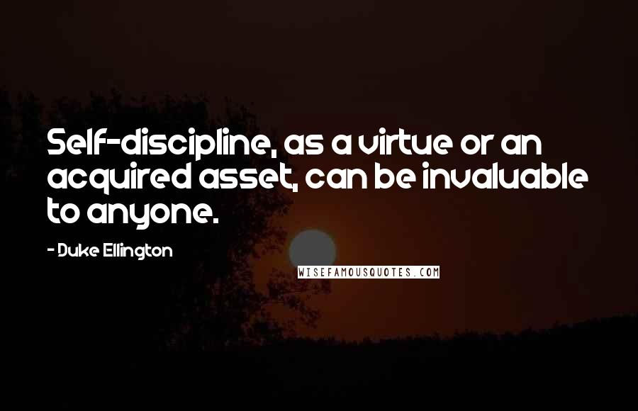 Duke Ellington quotes: Self-discipline, as a virtue or an acquired asset, can be invaluable to anyone.