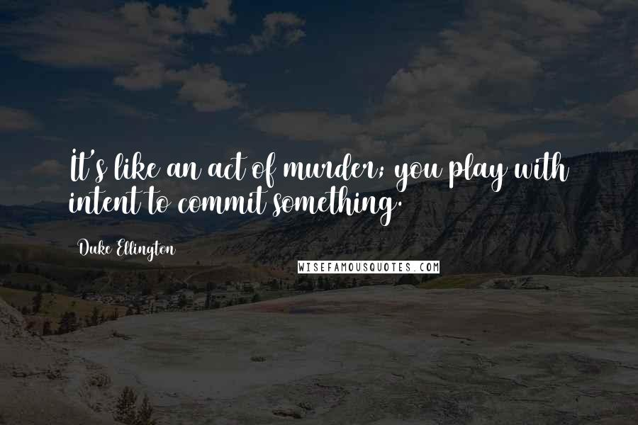 Duke Ellington quotes: It's like an act of murder; you play with intent to commit something.