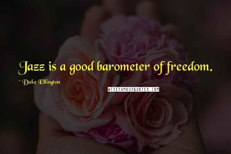 Duke Ellington quotes: Jazz is a good barometer of freedom.