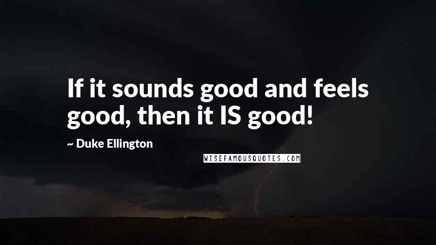 Duke Ellington quotes: If it sounds good and feels good, then it IS good!