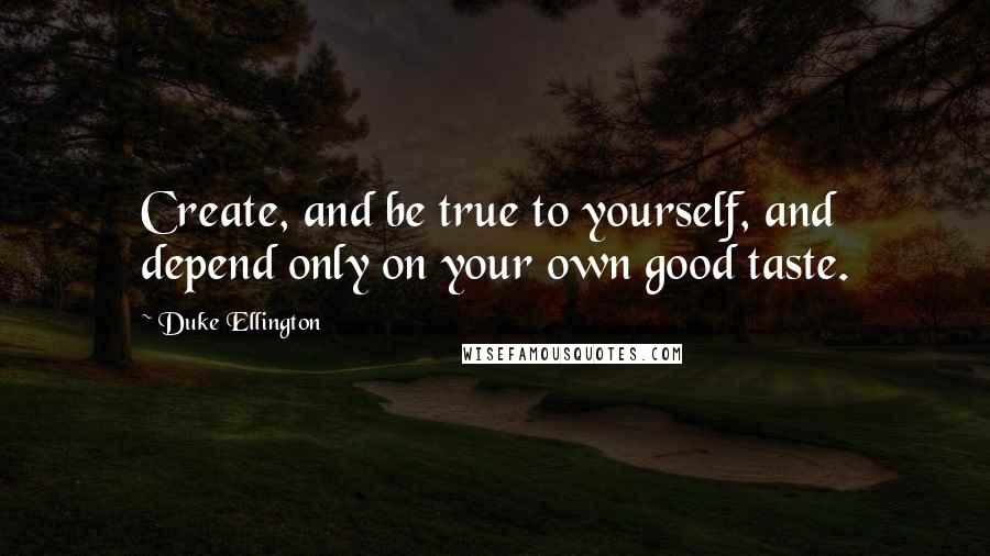 Duke Ellington quotes: Create, and be true to yourself, and depend only on your own good taste.