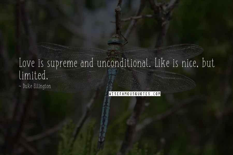 Duke Ellington quotes: Love is supreme and unconditional. Like is nice, but limited.