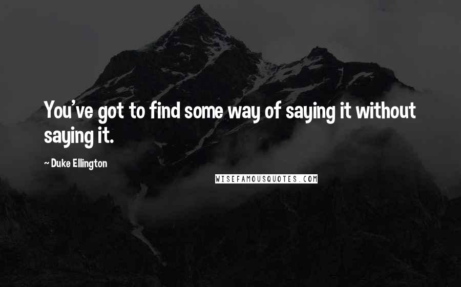 Duke Ellington quotes: You've got to find some way of saying it without saying it.
