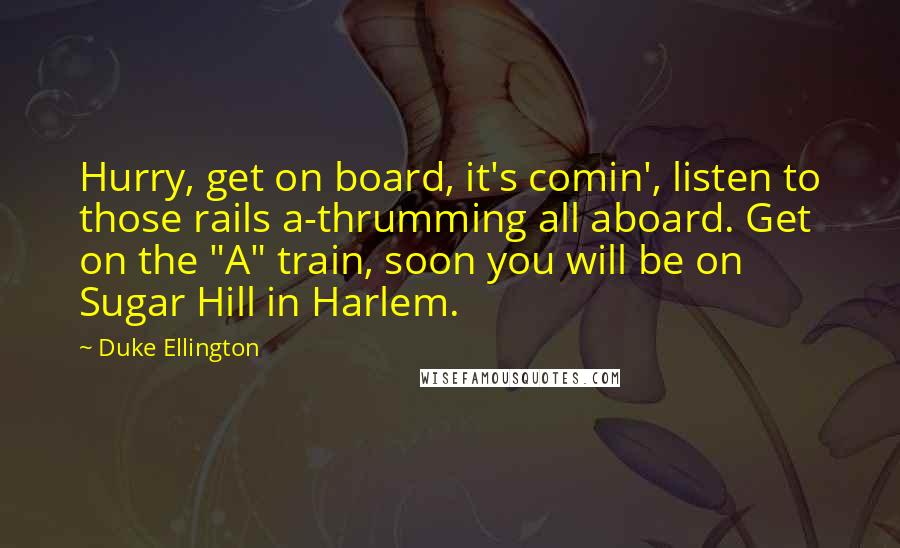 "Duke Ellington quotes: Hurry, get on board, it's comin', listen to those rails a-thrumming all aboard. Get on the ""A"" train, soon you will be on Sugar Hill in Harlem."