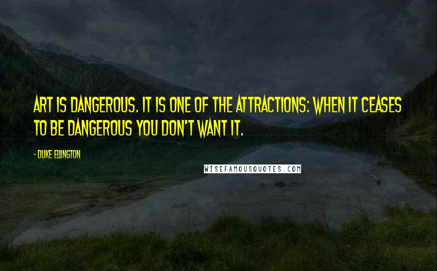 Duke Ellington quotes: Art is dangerous. It is one of the attractions: when it ceases to be dangerous you don't want it.