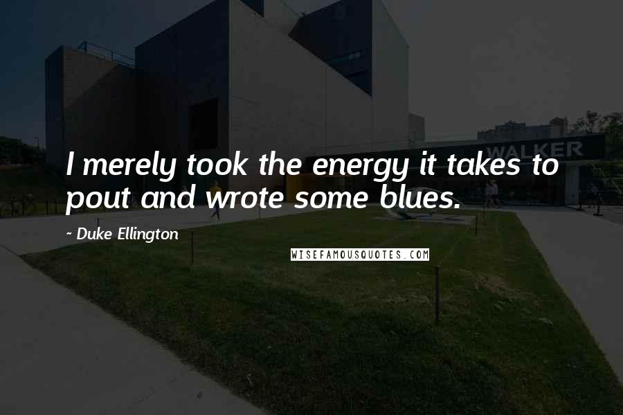 Duke Ellington quotes: I merely took the energy it takes to pout and wrote some blues.