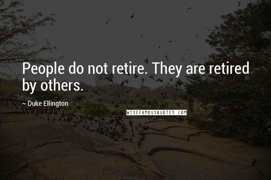 Duke Ellington quotes: People do not retire. They are retired by others.