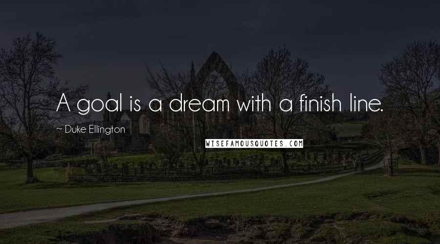 Duke Ellington quotes: A goal is a dream with a finish line.