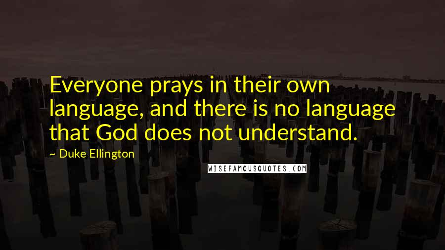 Duke Ellington quotes: Everyone prays in their own language, and there is no language that God does not understand.