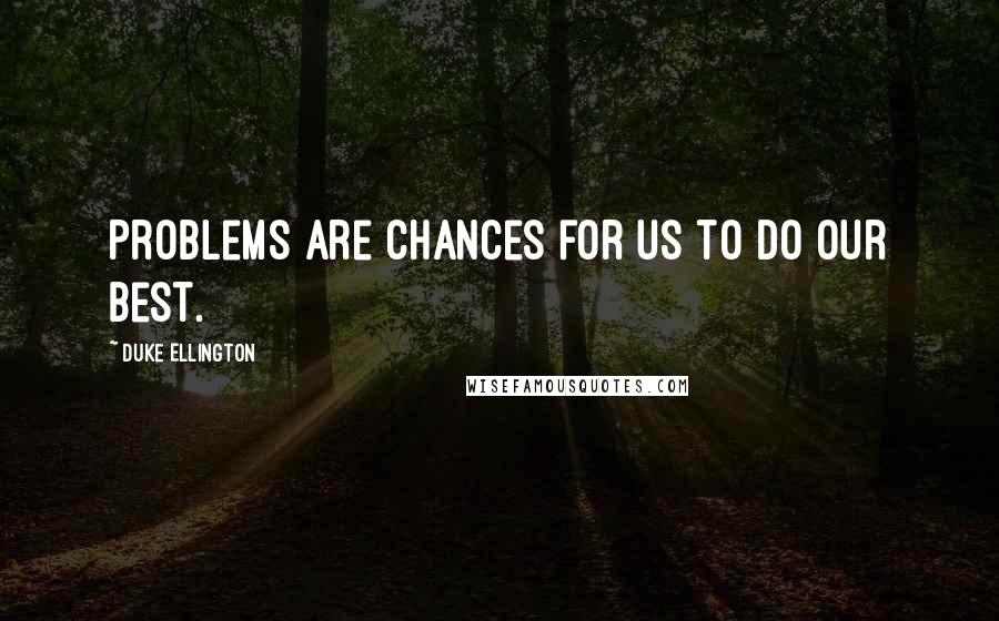 Duke Ellington quotes: Problems are chances for us to do our best.