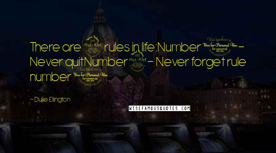 Duke Ellington quotes: There are 2 rules in life:Number 1- Never quitNumber2- Never forget rule number 1.