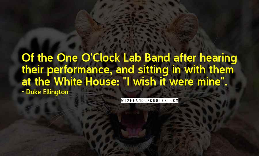 "Duke Ellington quotes: Of the One O'Clock Lab Band after hearing their performance, and sitting in with them at the White House: ""I wish it were mine""."
