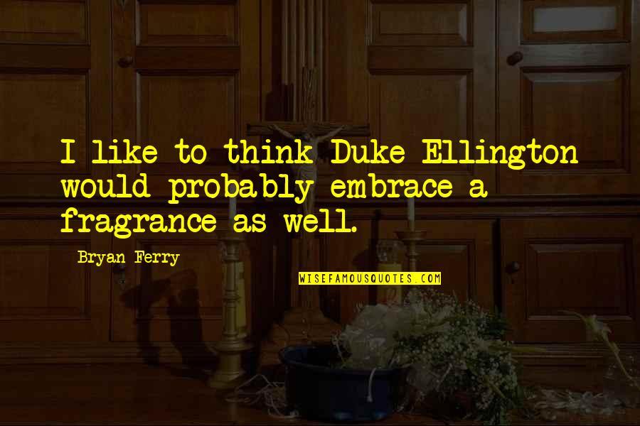 Duke Ellington Quotes By Bryan Ferry: I like to think Duke Ellington would probably