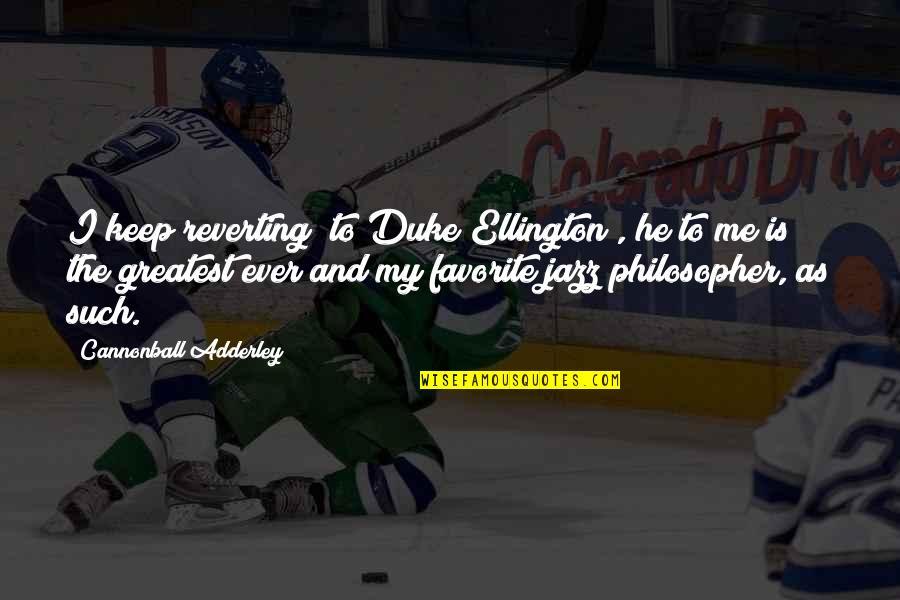 Duke Ellington Quotes By Cannonball Adderley: I keep reverting (to Duke Ellington), he to
