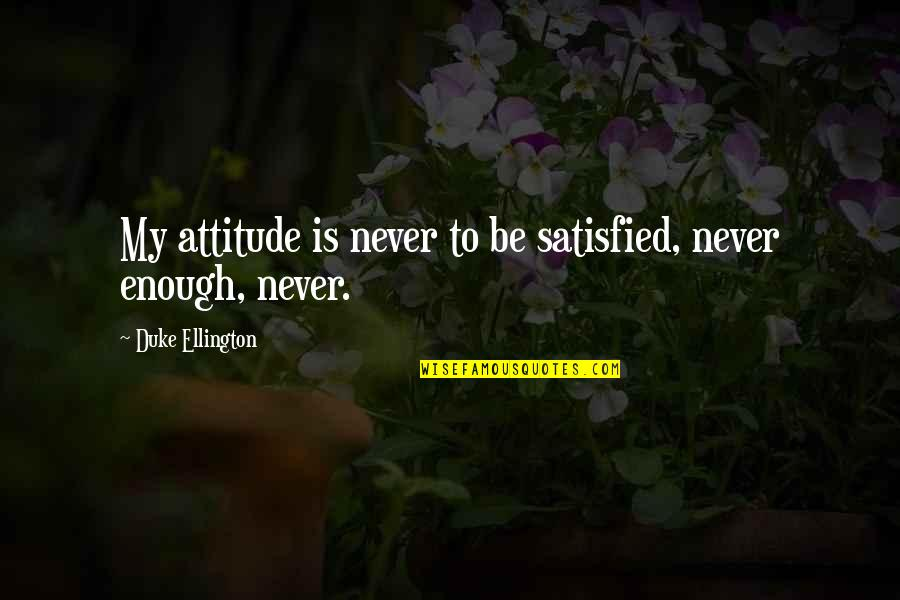 Duke Ellington Quotes By Duke Ellington: My attitude is never to be satisfied, never
