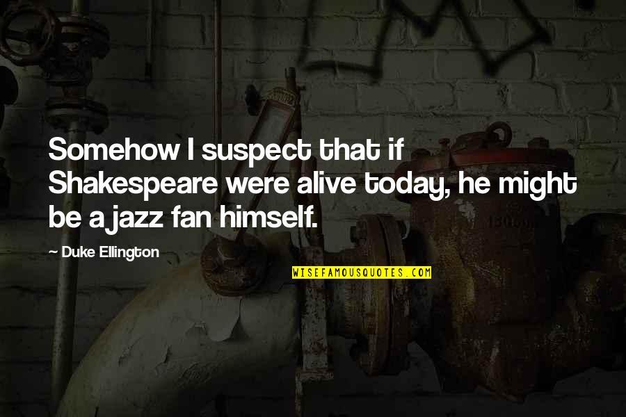 Duke Ellington Quotes By Duke Ellington: Somehow I suspect that if Shakespeare were alive