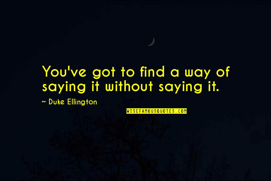 Duke Ellington Quotes By Duke Ellington: You've got to find a way of saying