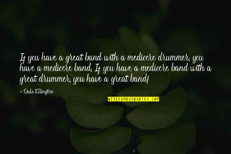 Duke Ellington Quotes By Duke Ellington: If you have a great band with a