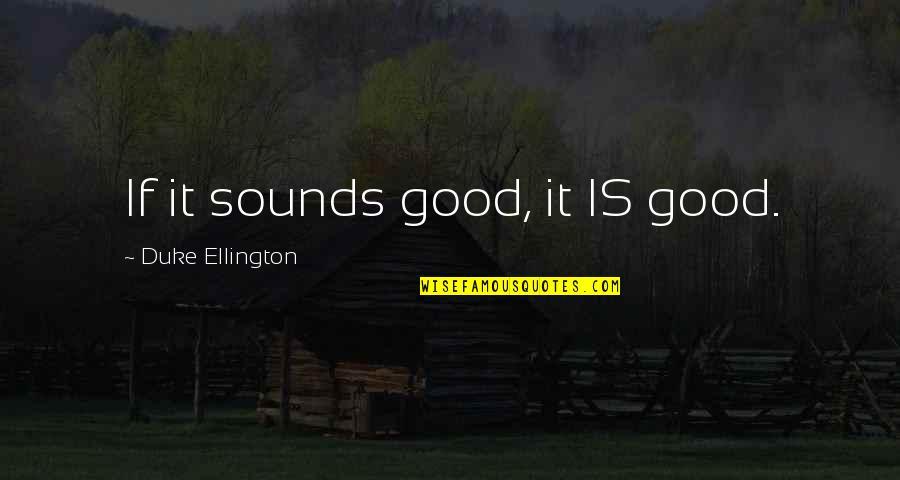 Duke Ellington Quotes By Duke Ellington: If it sounds good, it IS good.