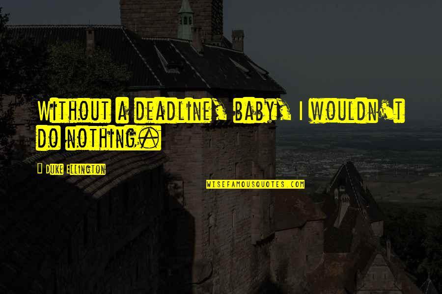 Duke Ellington Quotes By Duke Ellington: Without a deadline, baby, I wouldn't do nothing.
