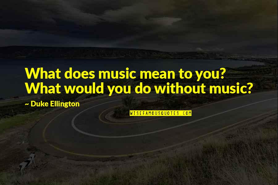 Duke Ellington Quotes By Duke Ellington: What does music mean to you? What would