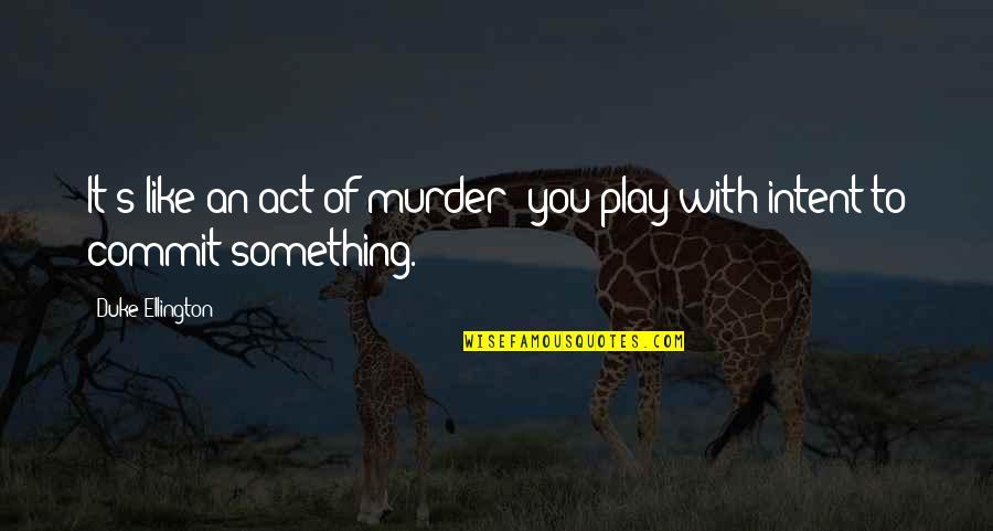 Duke Ellington Quotes By Duke Ellington: It's like an act of murder; you play