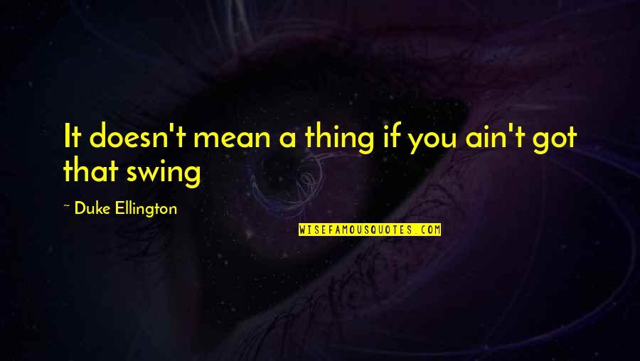 Duke Ellington Quotes By Duke Ellington: It doesn't mean a thing if you ain't