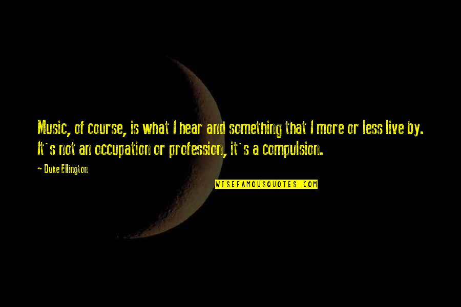 Duke Ellington Quotes By Duke Ellington: Music, of course, is what I hear and