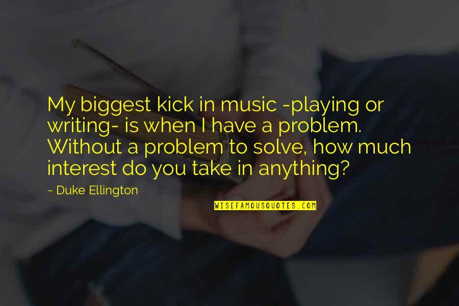 Duke Ellington Quotes By Duke Ellington: My biggest kick in music -playing or writing-