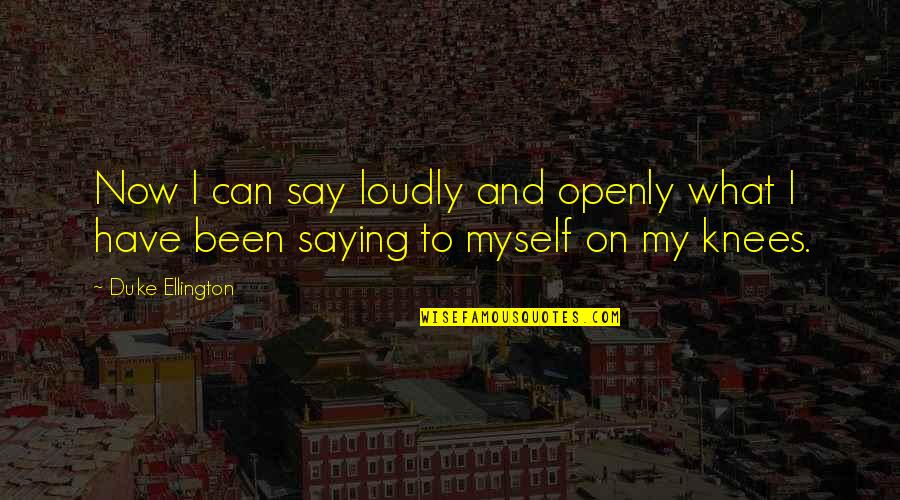 Duke Ellington Quotes By Duke Ellington: Now I can say loudly and openly what