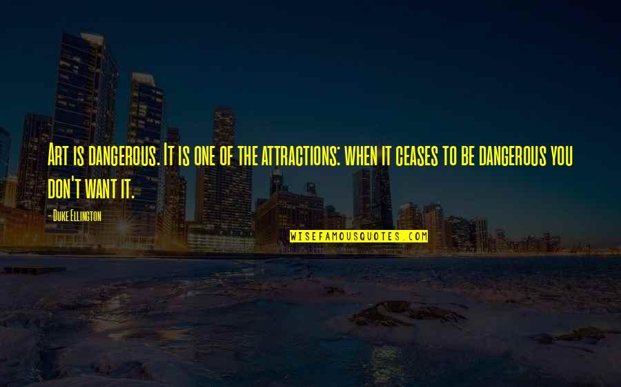 Duke Ellington Quotes By Duke Ellington: Art is dangerous. It is one of the
