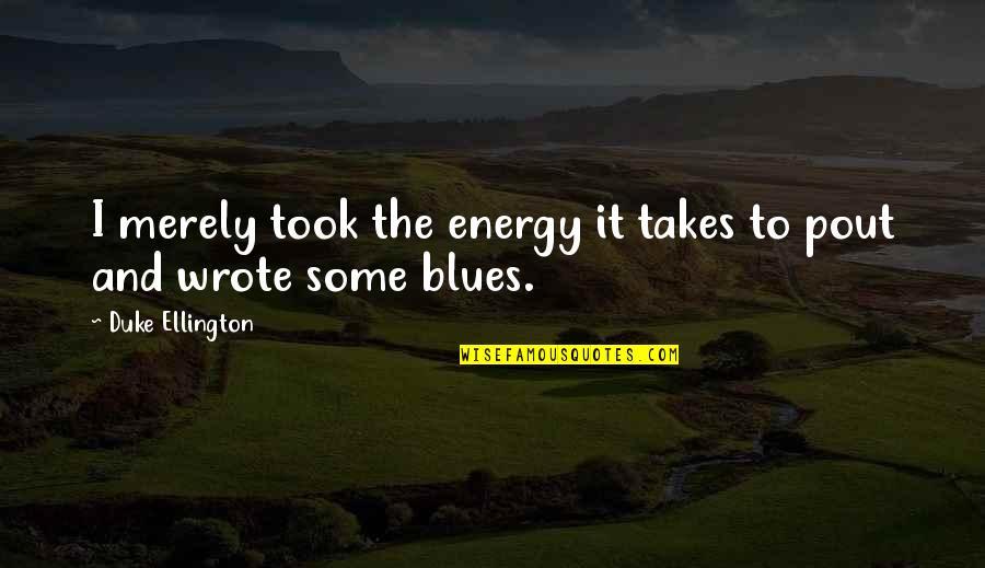 Duke Ellington Quotes By Duke Ellington: I merely took the energy it takes to