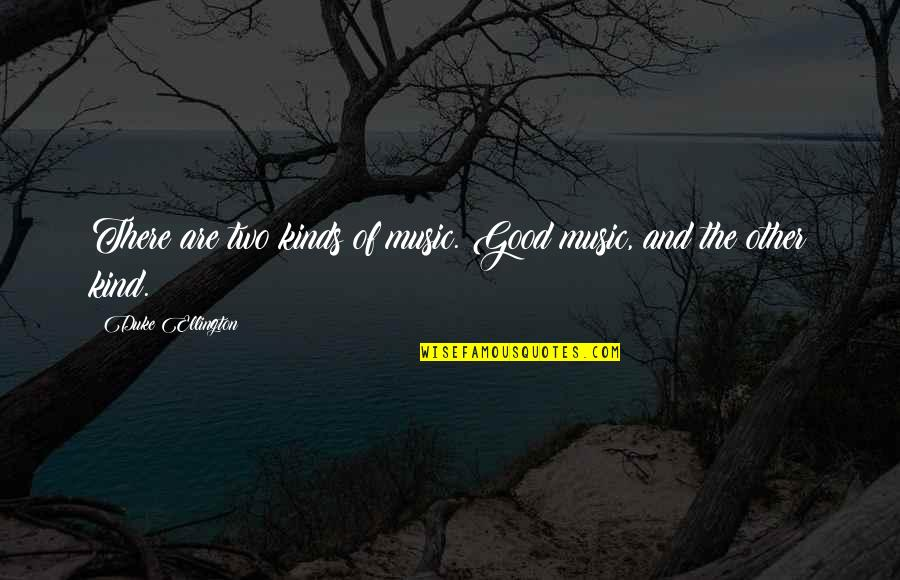 Duke Ellington Quotes By Duke Ellington: There are two kinds of music. Good music,