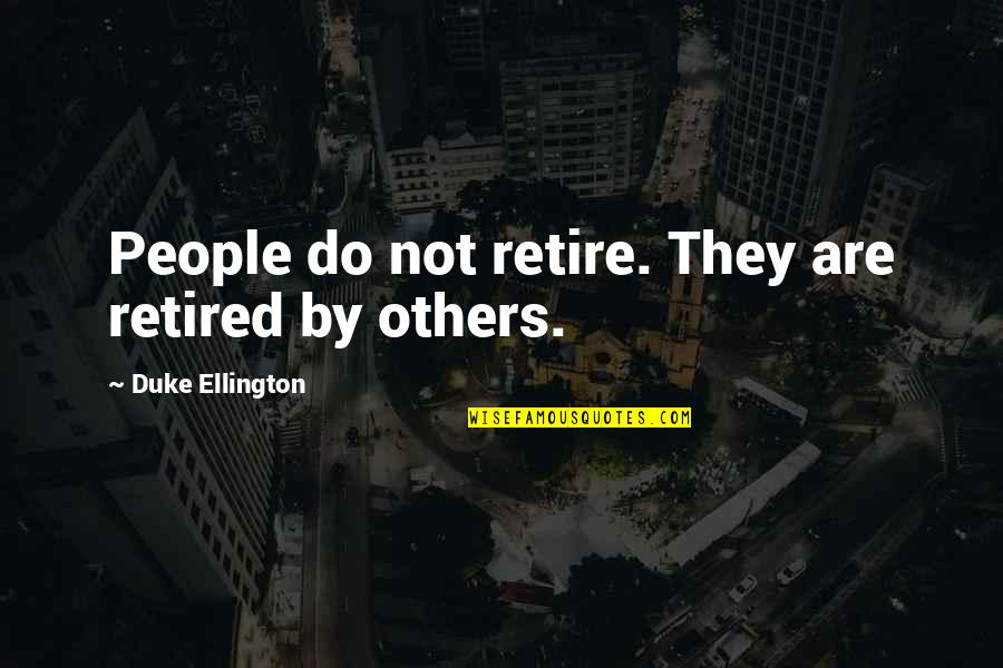 Duke Ellington Quotes By Duke Ellington: People do not retire. They are retired by