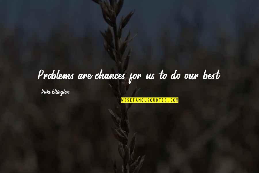 Duke Ellington Quotes By Duke Ellington: Problems are chances for us to do our