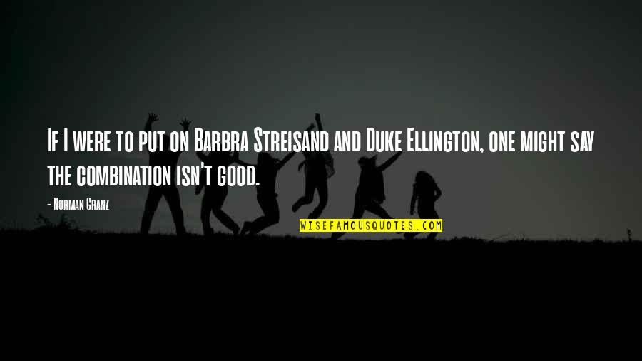 Duke Ellington Quotes By Norman Granz: If I were to put on Barbra Streisand