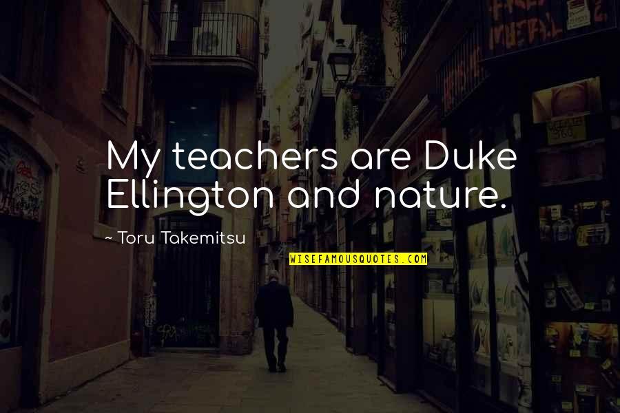 Duke Ellington Quotes By Toru Takemitsu: My teachers are Duke Ellington and nature.