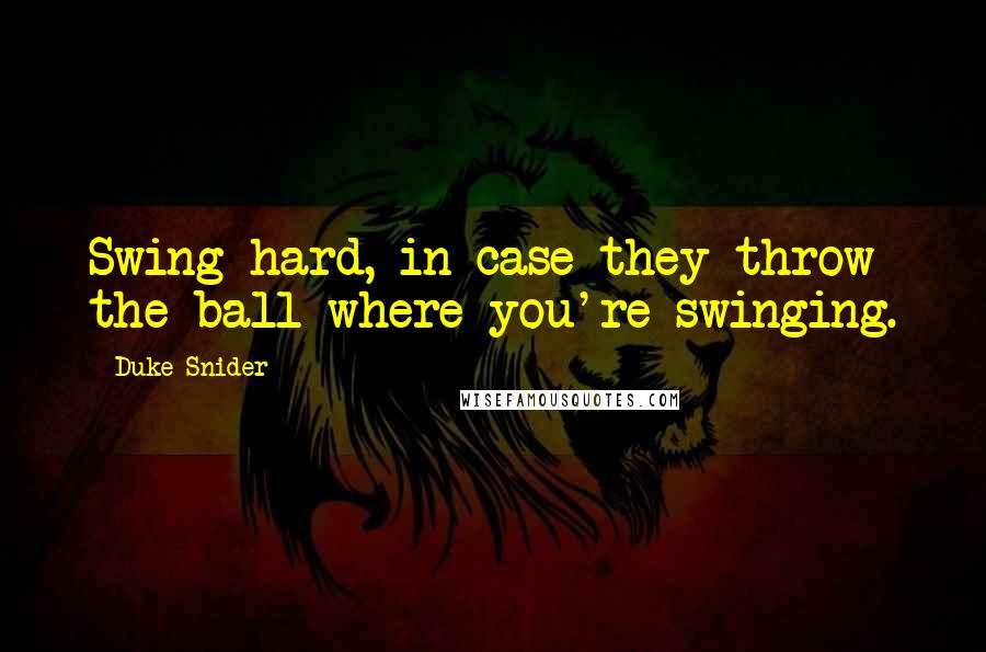 Duke Snider quotes: Swing hard, in case they throw the ball where you're swinging.