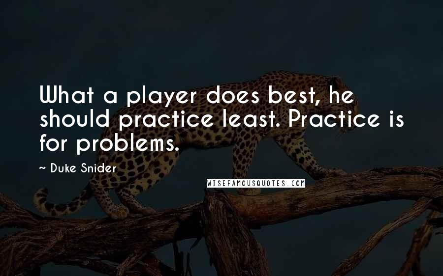 Duke Snider quotes: What a player does best, he should practice least. Practice is for problems.