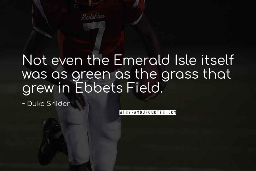 Duke Snider quotes: Not even the Emerald Isle itself was as green as the grass that grew in Ebbets Field.