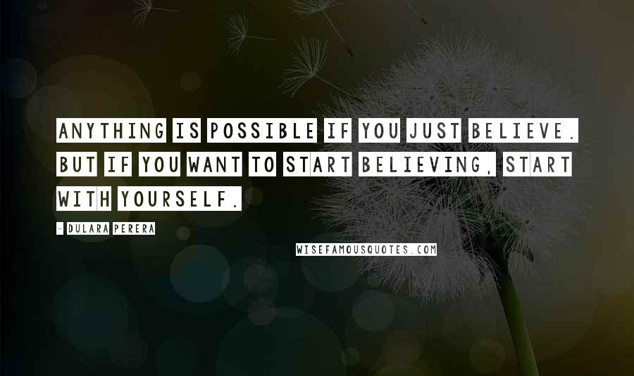 Dulara Perera quotes: Anything is possible if you just believe. But if you want to start believing, start with yourself.