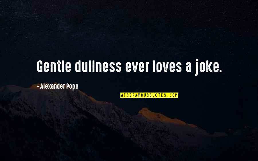 Dullness Quotes By Alexander Pope: Gentle dullness ever loves a joke.